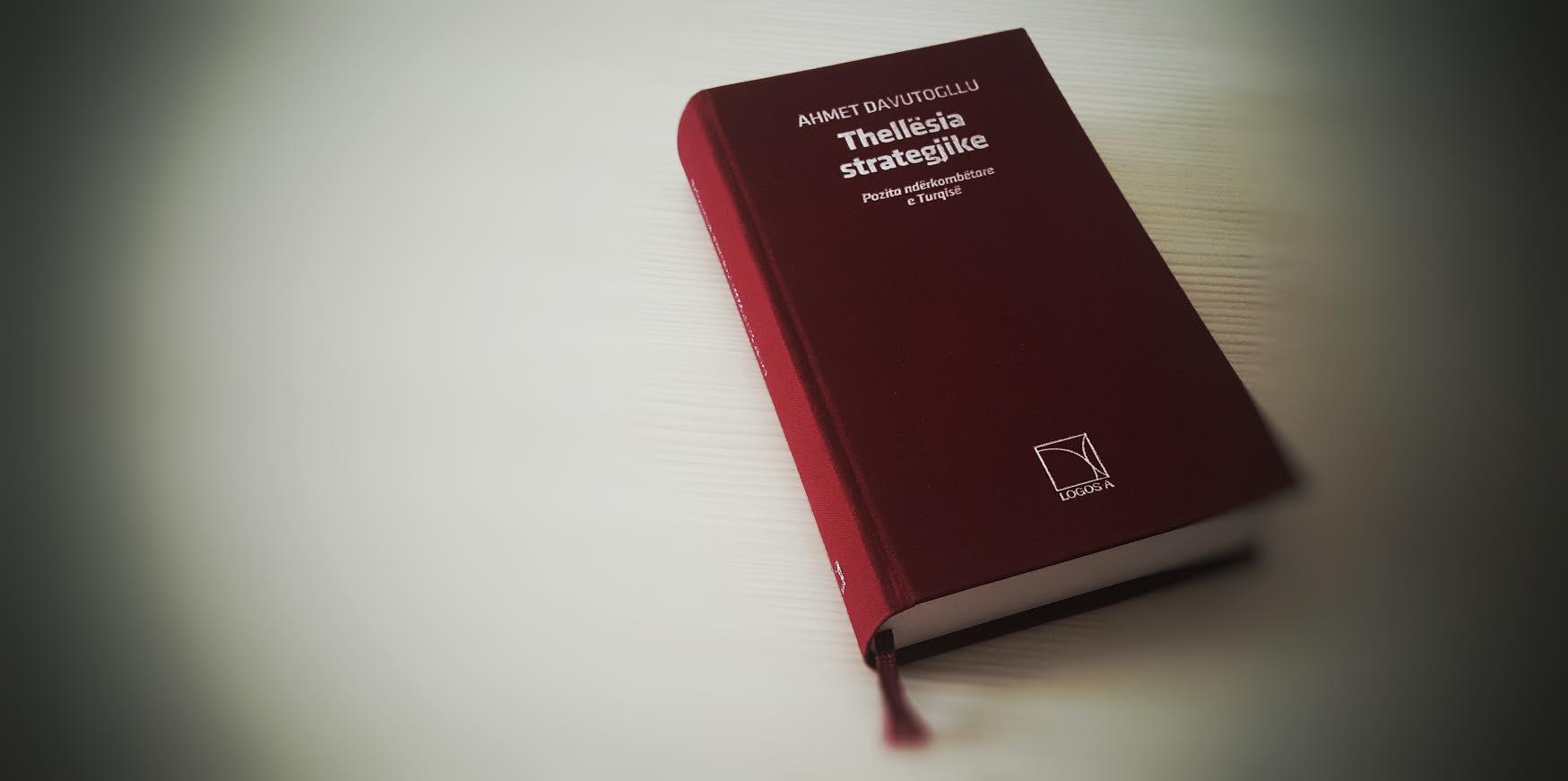 """Libri i Ahmet Davutogllu """"Thellësia Strategjike – pozita ndërkombëtare e Turqisë"""" (publikuar më 2001 dhe përkthyer në shqip nga LOGOS-A më 2010)"""